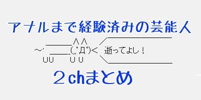 【2chまとめ】アナルまで経験済みの芸能人